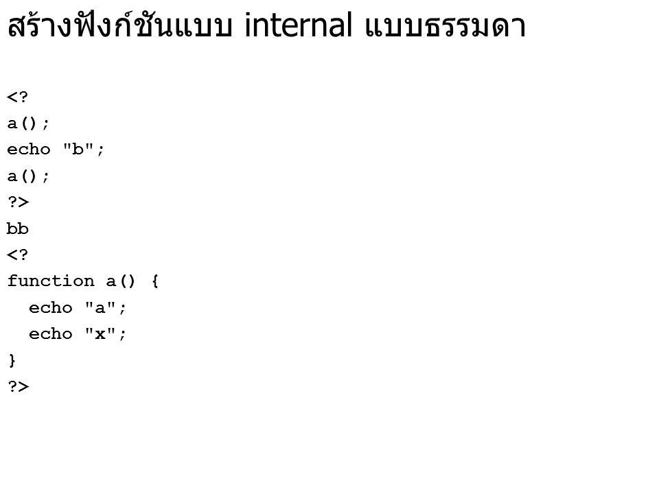 สร้างฟังก์ชันแบบ internal แบบธรรมดา <. a(); echo b ; a(); ?> bb <.