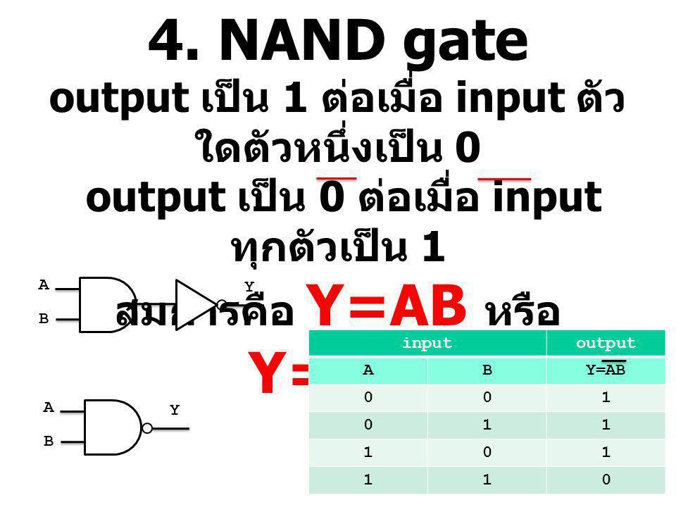 4. NAND gate output เป็น 1 ต่อเมื่อ input ตัว ใดตัวหนึ่งเป็น 0 output เป็น 0 ต่อเมื่อ input ทุกตัวเป็น 1 สมการคือ Y=AB หรือ Y=A.B inputoutput ABY=AB 0
