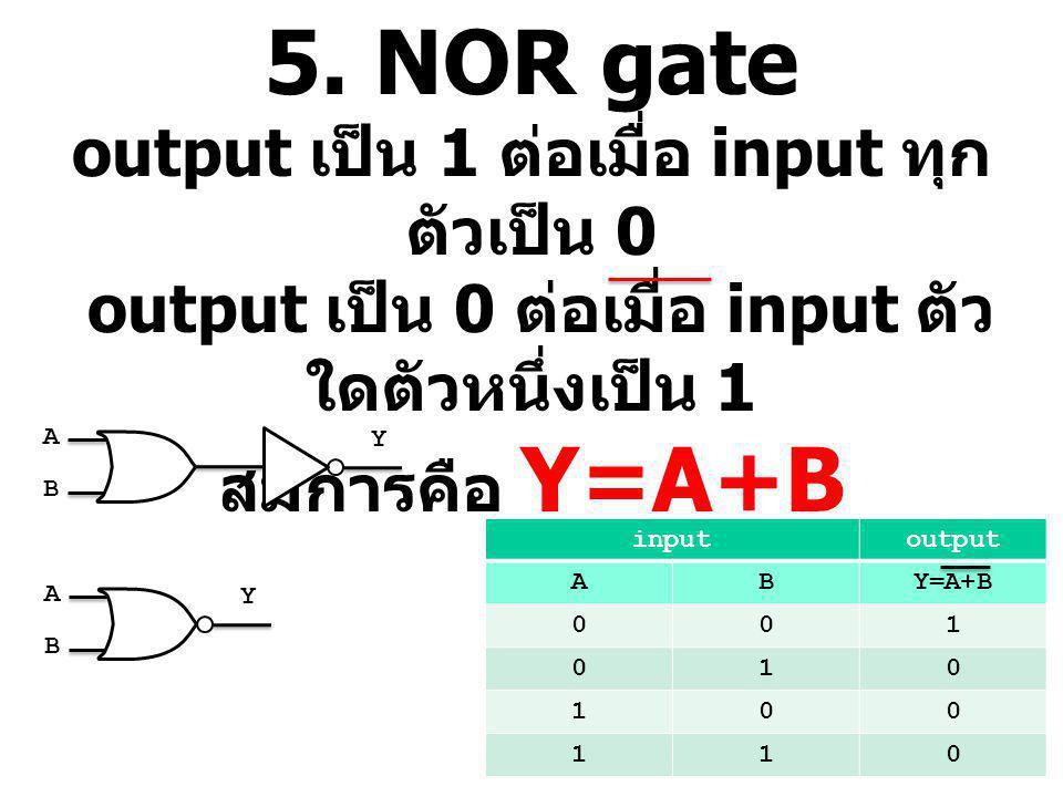 5. NOR gate output เป็น 1 ต่อเมื่อ input ทุก ตัวเป็น 0 output เป็น 0 ต่อเมื่อ input ตัว ใดตัวหนึ่งเป็น 1 สมการคือ Y=A+B inputoutput ABY=A+B 001 010 10