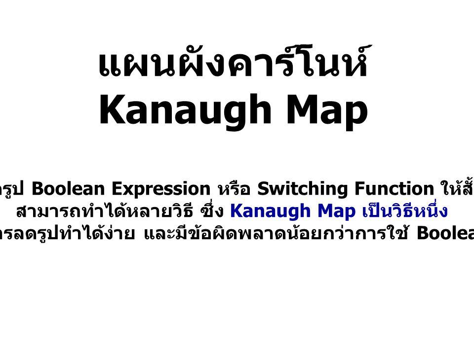 แผนผังคาร์โนห์ Kanaugh Map การลดรูป Boolean Expression หรือ Switching Function ให้สั้นที่สุด สามารถทำได้หลายวิธี ซึ่ง Kanaugh Map เป็นวิธีหนึ่ง ที่ช่ว