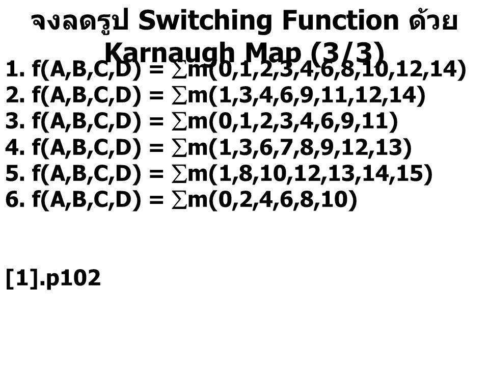 จงลดรูป Switching Function ด้วย Karnaugh Map (3/3) 1. f(A,B,C,D) =  m(0,1,2,3,4,6,8,10,12,14) 2. f(A,B,C,D) =  m(1,3,4,6,9,11,12,14) 3. f(A,B,C,D) =