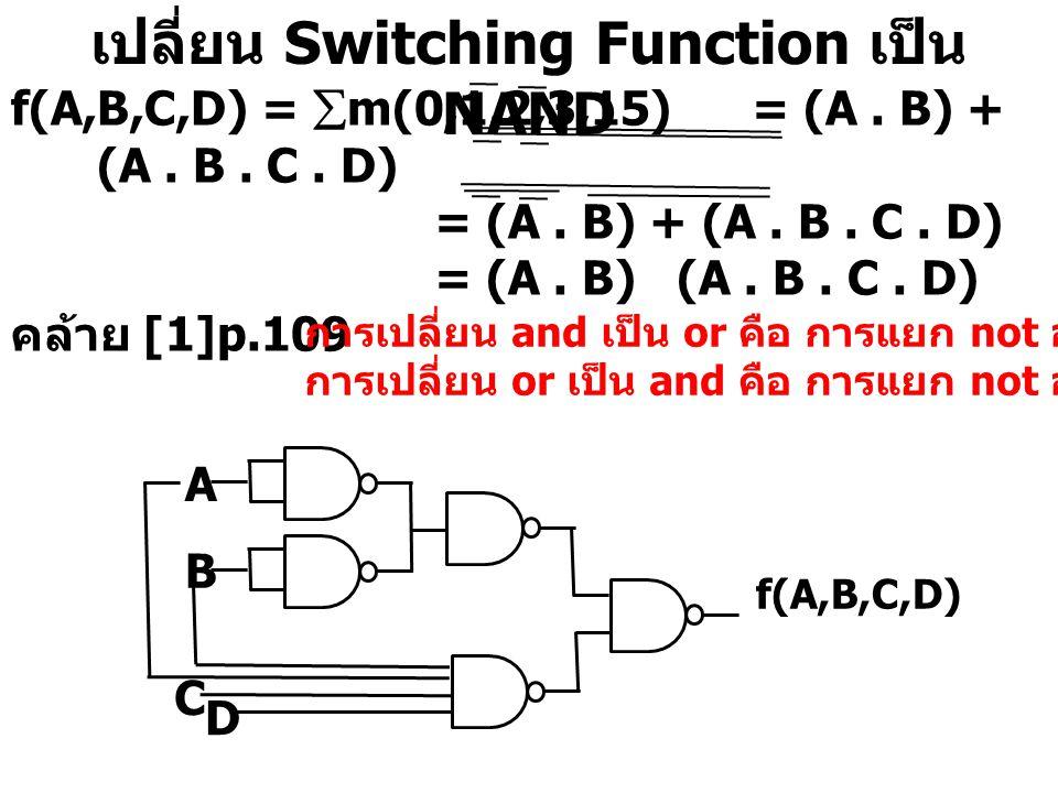 เปลี่ยน Switching Function เป็น NAND f(A,B,C,D) =  m(0,1,2,3,15)= (A. B) + (A. B. C. D) = (A. B) + (A. B. C. D) = (A. B) (A. B. C. D) คล้าย [1]p.109