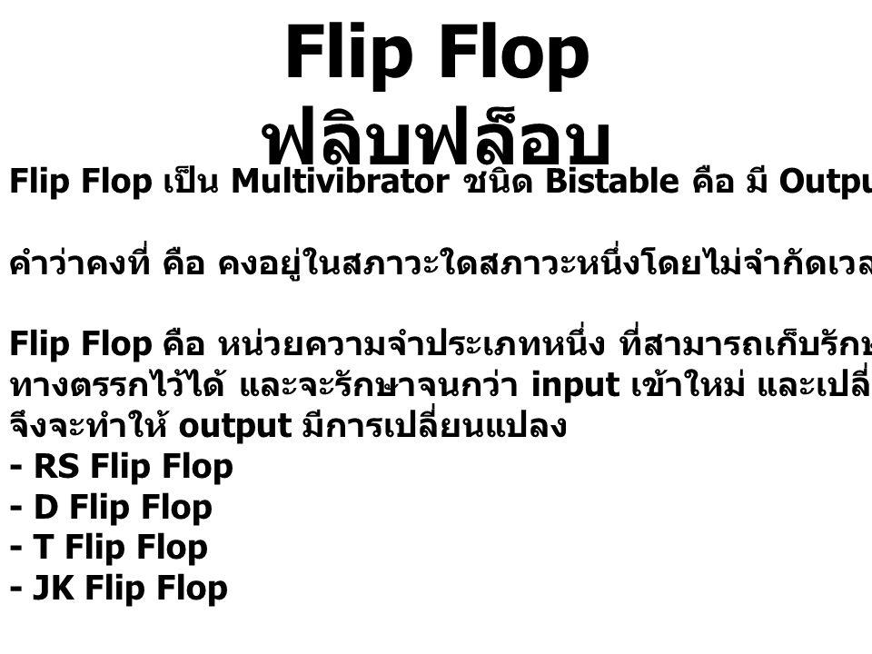 Flip Flop ฟลิบฟล็อบ Flip Flop เป็น Multivibrator ชนิด Bistable คือ มี Output คงที่ 2 สภาวะ คำว่าคงที่ คือ คงอยู่ในสภาวะใดสภาวะหนึ่งโดยไม่จำกัดเวลา จนก