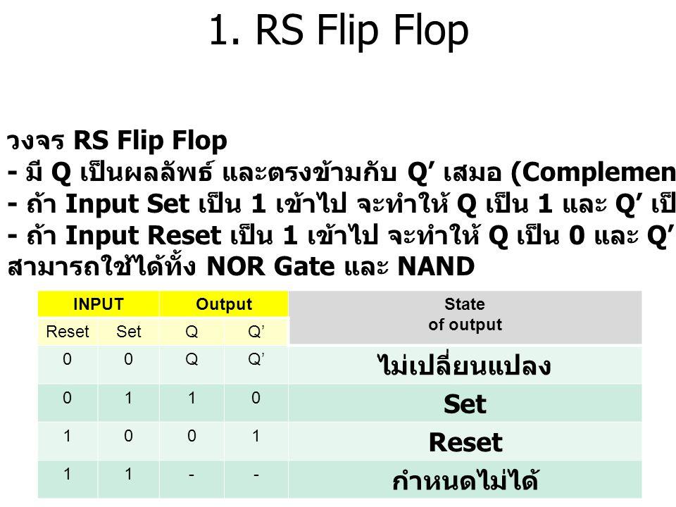 1. RS Flip Flop วงจร RS Flip Flop - มี Q เป็นผลลัพธ์ และตรงข้ามกับ Q' เสมอ (Complement) - ถ้า Input Set เป็น 1 เข้าไป จะทำให้ Q เป็น 1 และ Q' เป็น 0 -