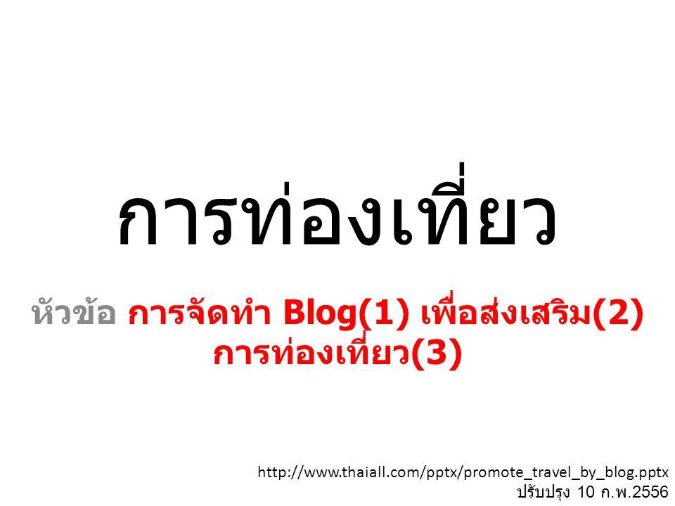 การท่องเที่ยว หัวข้อ การจัดทำ Blog(1) เพื่อส่งเสริม (2) การท่องเที่ยว (3) http://www.thaiall.com/pptx/promote_travel_by_blog.pptx ปรับปรุง 10 ก. พ.255
