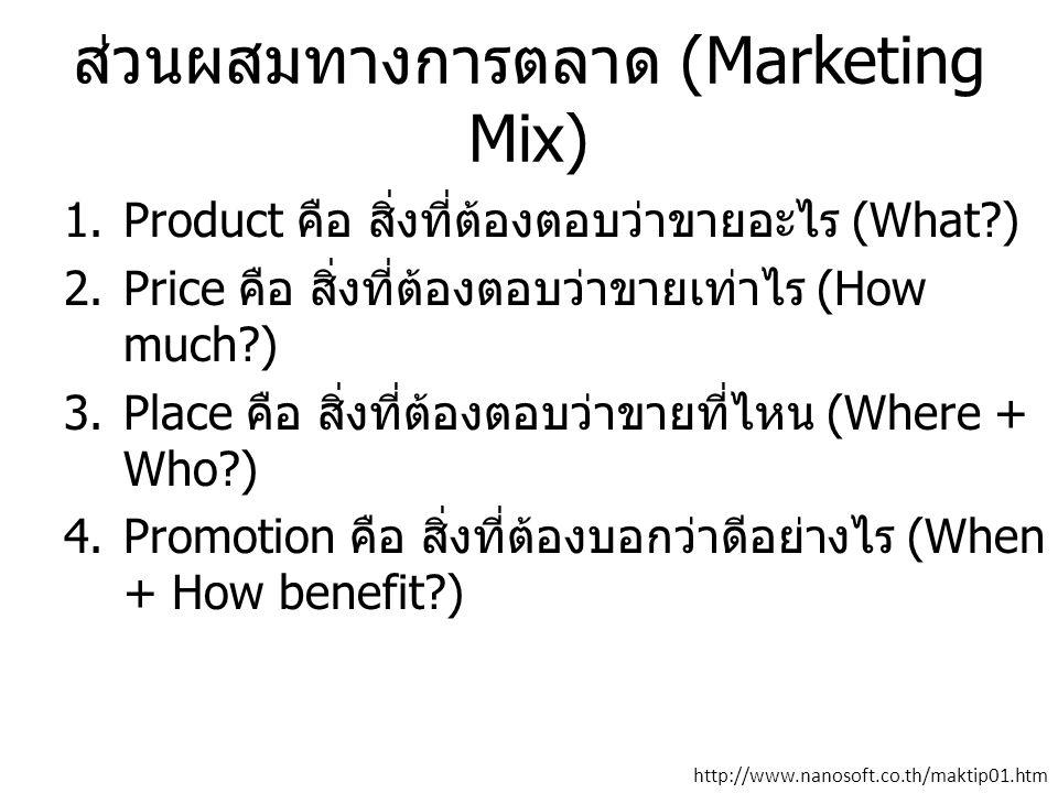 ส่วนผสมทางการตลาด (Marketing Mix) 1.Product คือ สิ่งที่ต้องตอบว่าขายอะไร (What?) 2.Price คือ สิ่งที่ต้องตอบว่าขายเท่าไร (How much?) 3.Place คือ สิ่งที