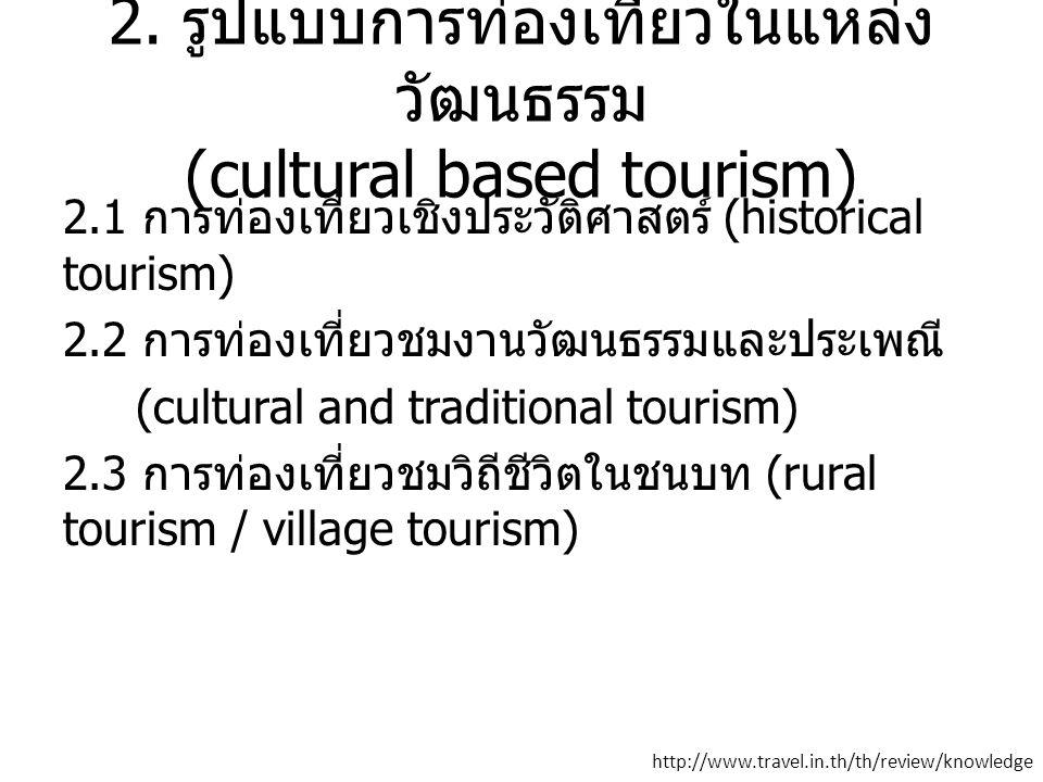 2. รูปแบบการท่องเที่ยวในแหล่ง วัฒนธรรม (cultural based tourism) 2.1 การท่องเที่ยวเชิงประวัติศาสตร์ (historical tourism) 2.2 การท่องเที่ยวชมงานวัฒนธรรม
