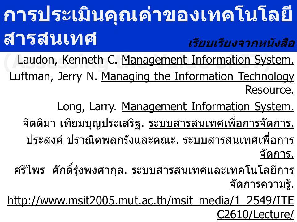 การประเมินคุณค่าของเทคโนโลยี สารสนเทศ (Assessing the Value of IT) เรียบเรียงจากหนังสือ Laudon, Kenneth C. Management Information System. Luftman, Jerr