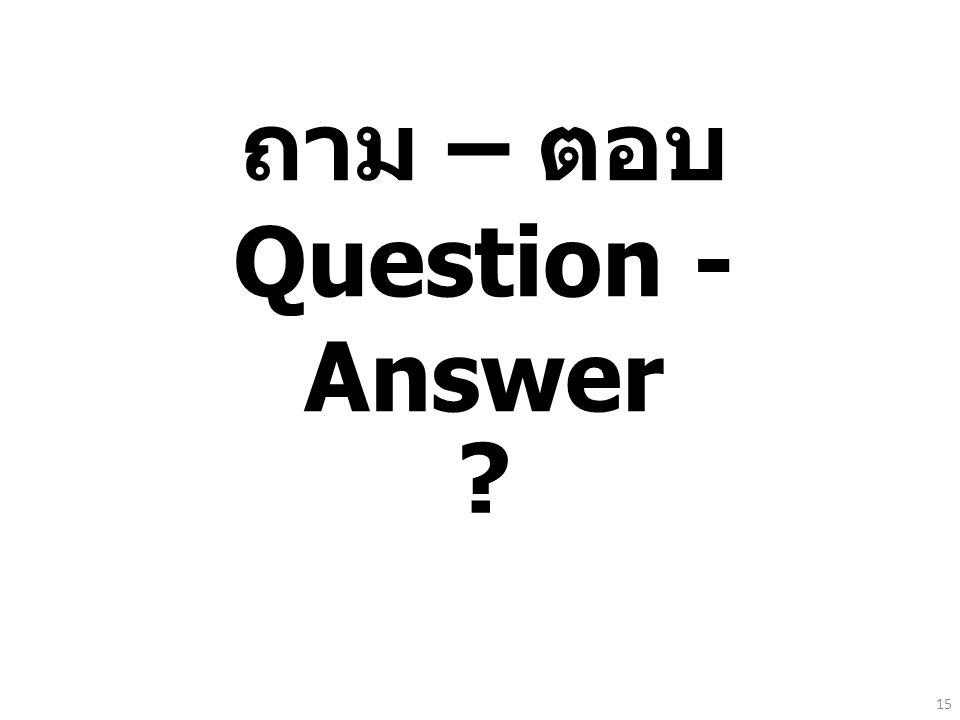 ถาม – ตอบ Question - Answer ? 15