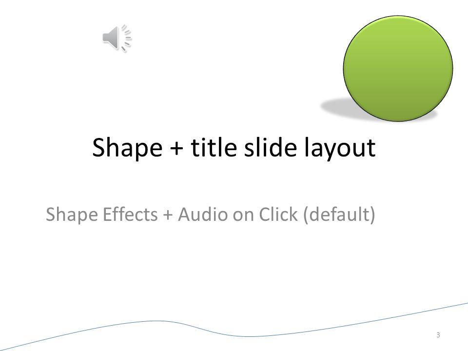 Shape + title slide layout Shape Effects + Audio on Click (default) 3