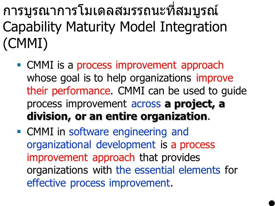 การบูรณาการโมเดลสมรรถนะที่สมบูรณ์ Capability Maturity Model Integration (CMMI) a project, a division, or an entire organization  CMMI is a process im