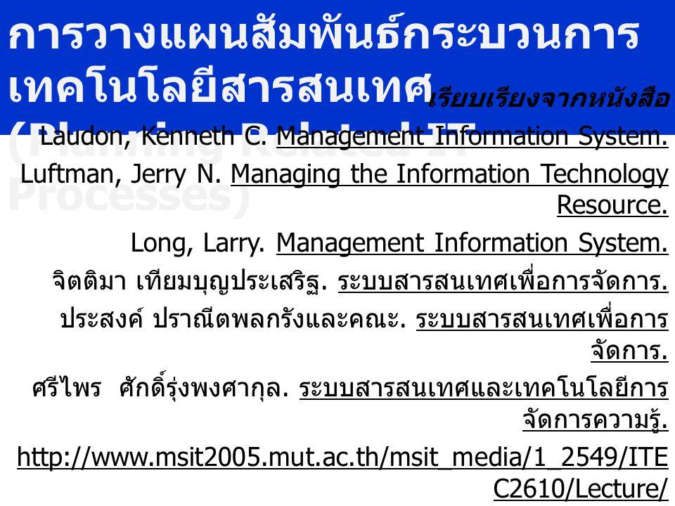การวางแผนสัมพันธ์กระบวนการ เทคโนโลยีสารสนเทศ (Planning Related IT Processes) เรียบเรียงจากหนังสือ Laudon, Kenneth C. Management Information System. Lu
