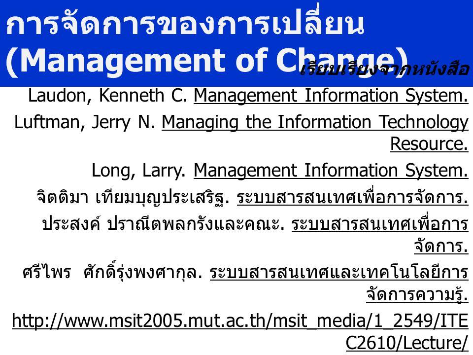 การจัดการของการเปลี่ยน (Management of Change) เรียบเรียงจากหนังสือ Laudon, Kenneth C. Management Information System. Luftman, Jerry N. Managing the In