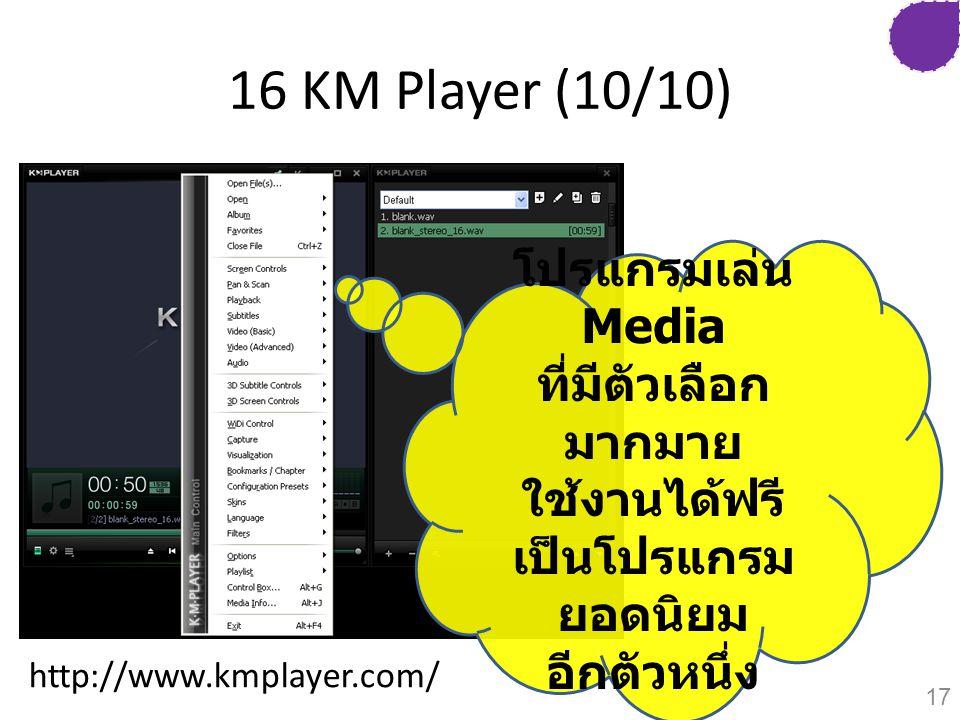 16 KM Player (10/10) โปรแกรมเล่น Media ที่มีตัวเลือก มากมาย ใช้งานได้ฟรี เป็นโปรแกรม ยอดนิยม อีกตัวหนึ่ง http://www.kmplayer.com/ 17