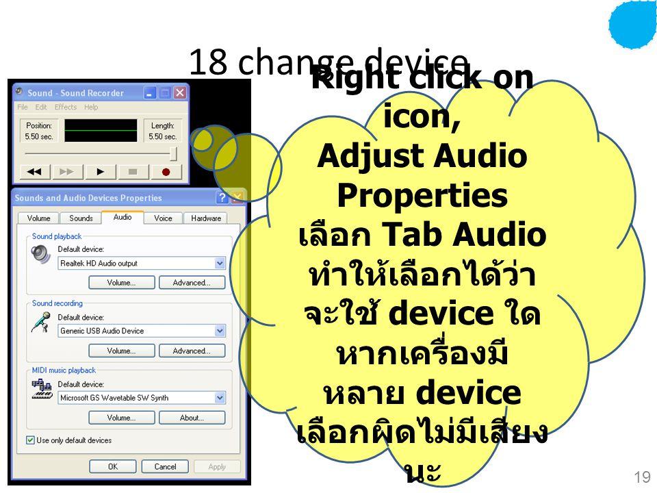 18 change device Right click on icon, Adjust Audio Properties เลือก Tab Audio ทำให้เลือกได้ว่า จะใช้ device ใด หากเครื่องมี หลาย device เลือกผิดไม่มีเสียง นะ 19