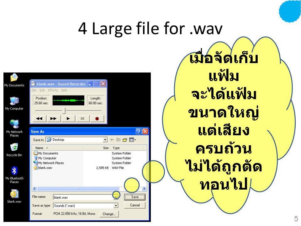 4 Large file for.wav เมื่อจัดเก็บ แฟ้ม จะได้แฟ้ม ขนาดใหญ่ แต่เสียง ครบถ้วน ไม่ได้ถูกตัด ทอนไป 5