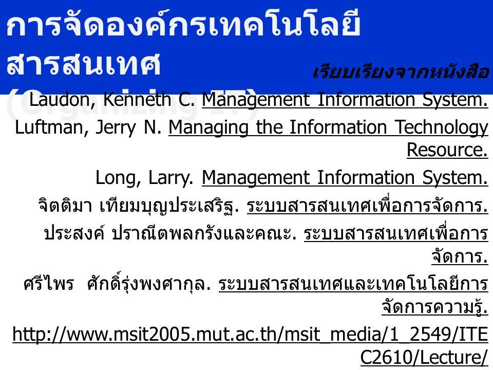 การจัดองค์กรเทคโนโลยี สารสนเทศ (Organizing IT) เรียบเรียงจากหนังสือ Laudon, Kenneth C. Management Information System. Luftman, Jerry N. Managing the I