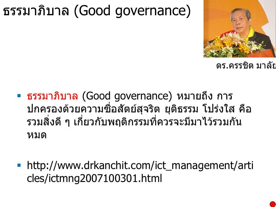 ธรรมาภิบาล (Good governance)  ธรรมาภิบาล (Good governance) หมายถึง การ ปกครองด้วยความซื่อสัตย์สุจริต ยุติธรรม โปร่งใส คือ รวมสิ่งดี ๆ เกี่ยวกับพฤติกรรมที่ควรจะมีมาไว้รวมกัน หมด  http://www.drkanchit.com/ict_management/arti cles/ictmng2007100301.html ดร.
