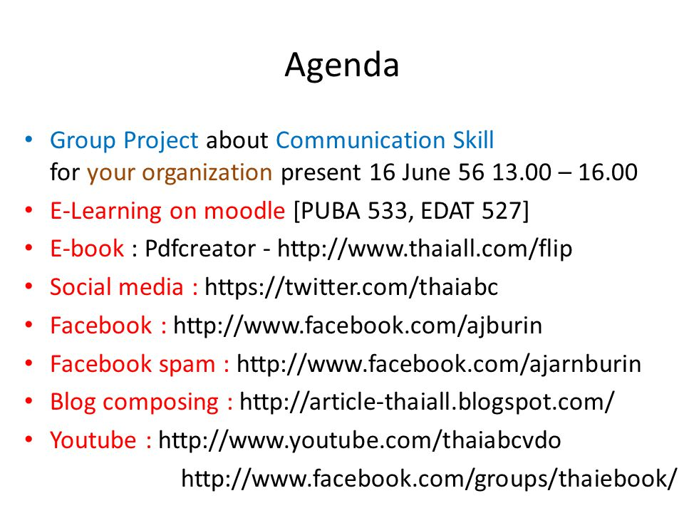 Agenda Group Project about Communication Skill for your organization present 16 June 56 13.00 – 16.00 E-Learning on moodle [PUBA 533, EDAT 527] E-book : Pdfcreator - http://www.thaiall.com/flip Social media : https://twitter.com/thaiabc Facebook : http://www.facebook.com/ajburin Facebook spam : http://www.facebook.com/ajarnburin Blog composing : http://article-thaiall.blogspot.com/ Youtube : http://www.youtube.com/thaiabcvdo http://www.facebook.com/groups/thaiebook/