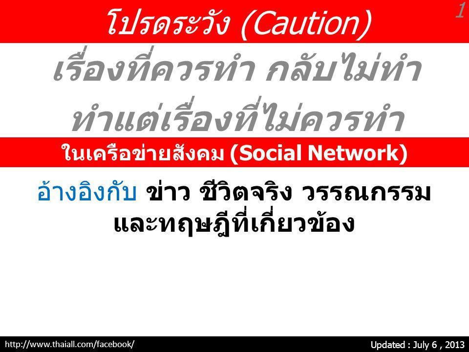 โปรดระวัง (Caution) เรื่องที่ควรทำ กลับไม่ทำ ทำแต่เรื่องที่ไม่ควรทำ Updated : July 6, 2013 ในเครือข่ายสังคม (Social Network) 1 http://www.thaiall.com/facebook/ อ้างอิงกับ ข่าว ชีวิตจริง วรรณกรรม และทฤษฎีที่เกี่ยวข้อง