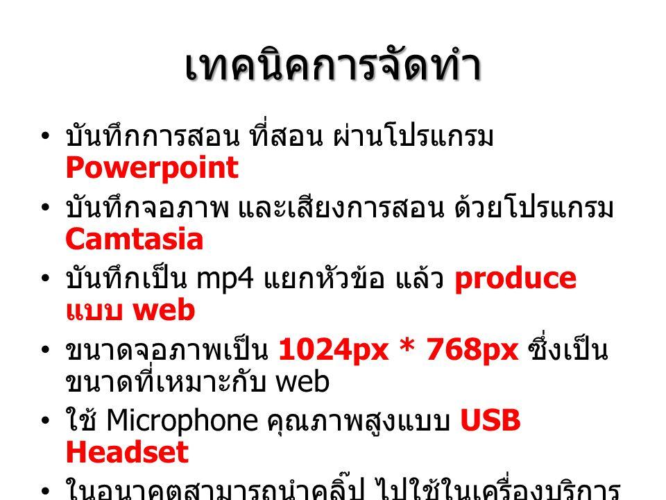 เทคนิคการจัดทำ บันทึกการสอน ที่สอน ผ่านโปรแกรม Powerpoint บันทึกจอภาพ และเสียงการสอน ด้วยโปรแกรม Camtasia บันทึกเป็น mp4 แยกหัวข้อ แล้ว produce แบบ web ขนาดจอภาพเป็น 1024px * 768px ซึ่งเป็น ขนาดที่เหมาะกับ web ใช้ Microphone คุณภาพสูงแบบ USB Headset ในอนาคตสามารถนำคลิ๊ป ไปใช้ในเครื่องบริการ เว็บ ผ่าน flow player แนะนำครู / นักเรียนให้ติดตั้งโปรแกรม km player เพื่อเปิดคลิ๊ป mp4 http://www.free- codecs.com/download/kmplayer.htm