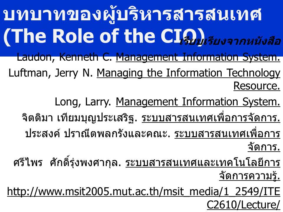บทบาทของผู้บริหารสารสนเทศ (The Role of the CIO) เรียบเรียงจากหนังสือ Laudon, Kenneth C. Management Information System. Luftman, Jerry N. Managing the