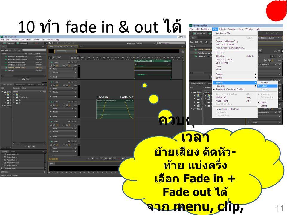 10 ทำ fade in & out ได้ ควบคุมตาม เวลา ย้ายเสียง ตัดหัว - ท้าย แบ่งครึ่ง เลือก Fade in + Fade out ได้ จาก menu, clip, fade in 11