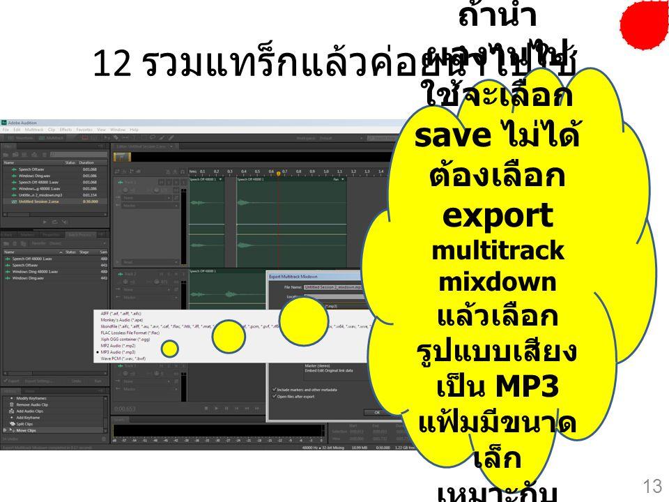 12 รวมแทร็กแล้วค่อยนำไปใช้ ถ้านำ ผลงานไป ใช้จะเลือก save ไม่ได้ ต้องเลือก export multitrack mixdown แล้วเลือก รูปแบบเสียง เป็น MP3 แฟ้มมีขนาด เล็ก เหม