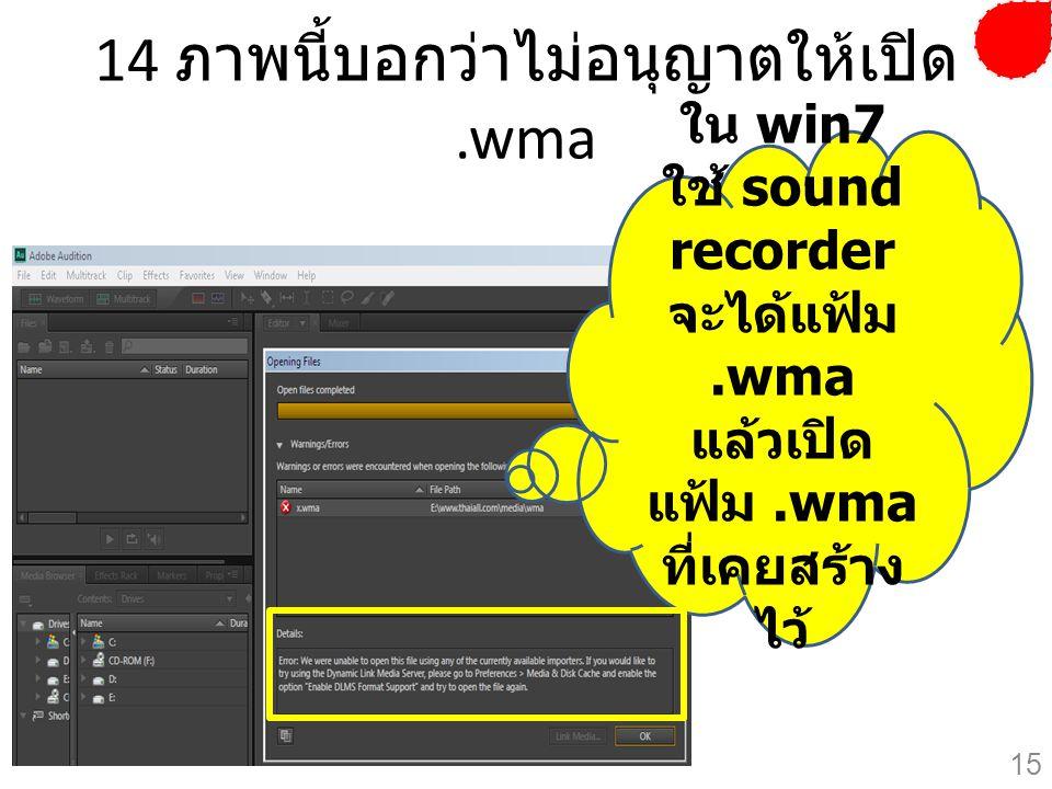 14 ภาพนี้บอกว่าไม่อนุญาตให้เปิด.wma ใน win7 ใช้ sound recorder จะได้แฟ้ม.wma แล้วเปิด แฟ้ม.wma ที่เคยสร้าง ไว้ 15