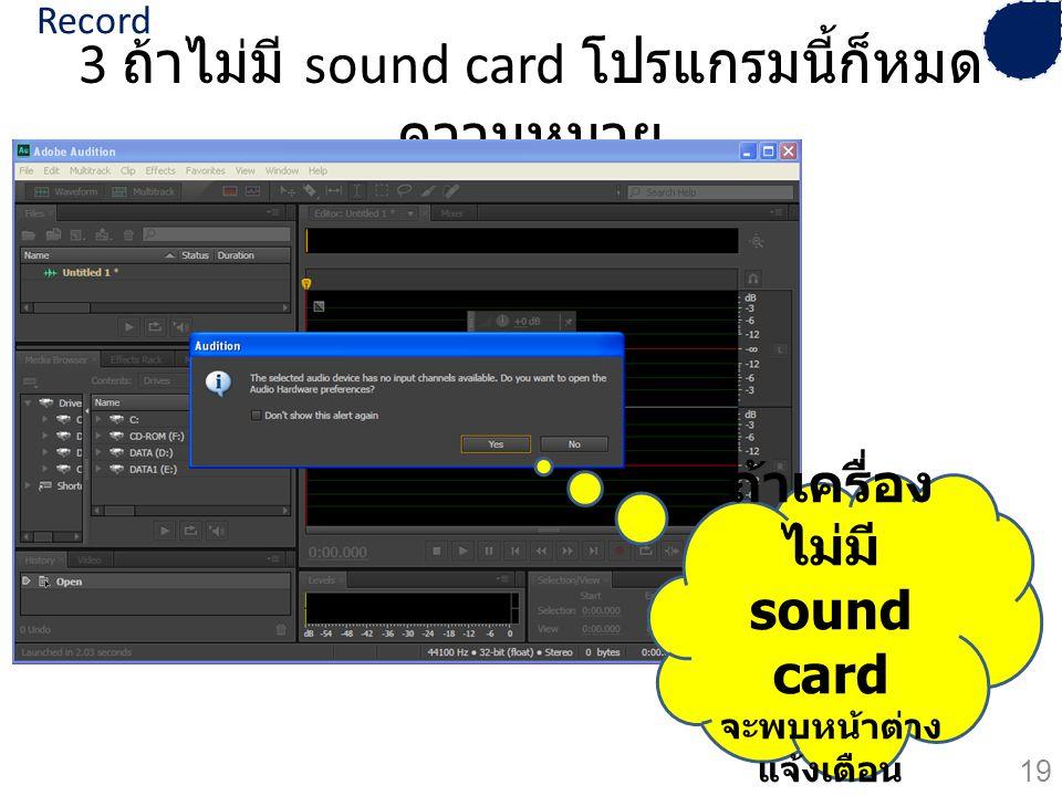 3 ถ้าไม่มี sound card โปรแกรมนี้ก็หมด ความหมาย ถ้าเครื่อง ไม่มี sound card จะพบหน้าต่าง แจ้งเตือน 19 Record