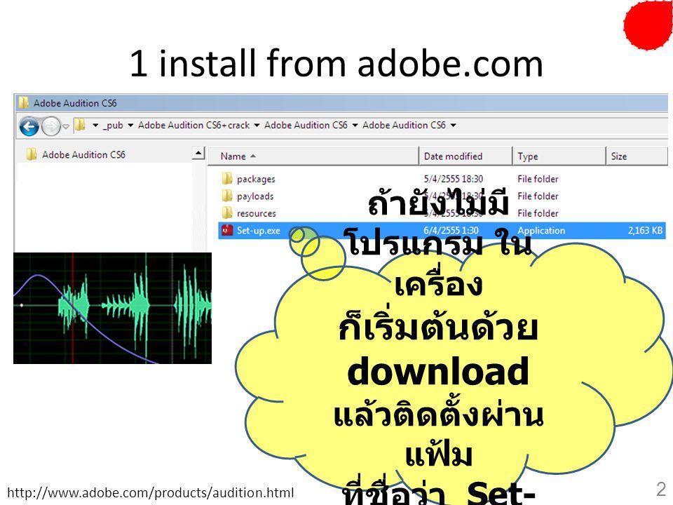 1 install from adobe.com ถ้ายังไม่มี โปรแกรม ใน เครื่อง ก็เริ่มต้นด้วย download แล้วติดตั้งผ่าน แฟ้ม ที่ชื่อว่า Set- up.exe http://www.adobe.com/produ