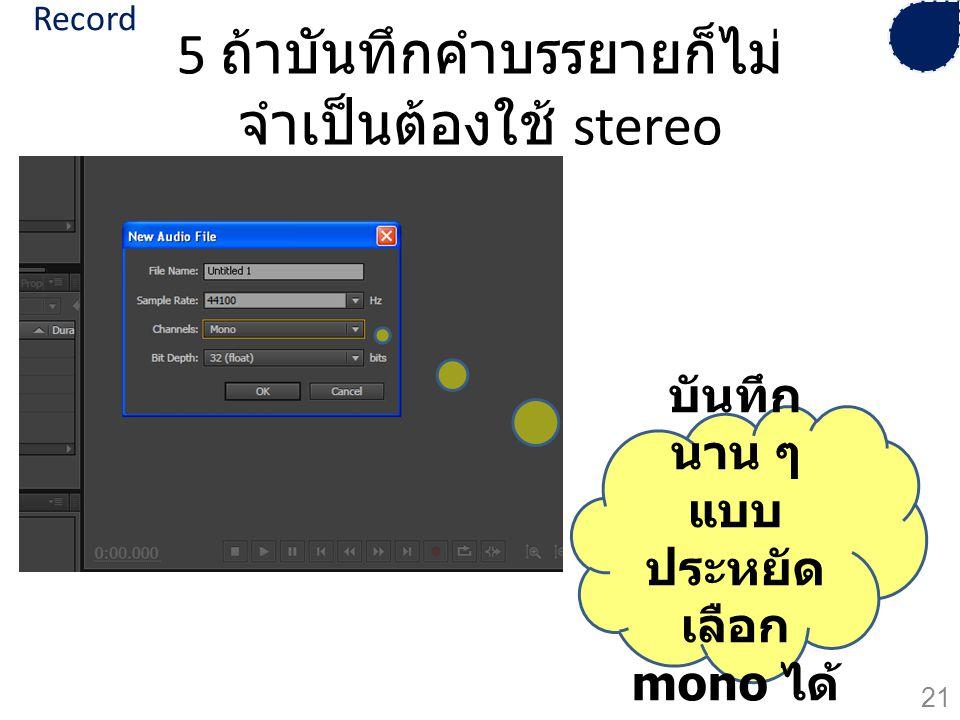 5 ถ้าบันทึกคำบรรยายก็ไม่ จำเป็นต้องใช้ stereo บันทึก นาน ๆ แบบ ประหยัด เลือก mono ได้ 21 Record
