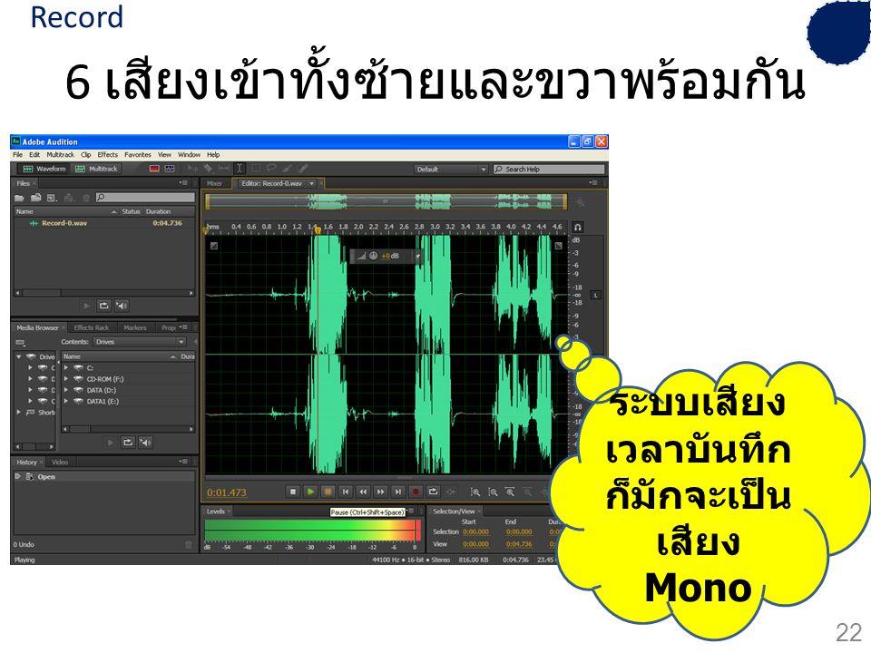 6 เสียงเข้าทั้งซ้ายและขวาพร้อมกัน ระบบเสียง เวลาบันทึก ก็มักจะเป็น เสียง Mono 22 Record