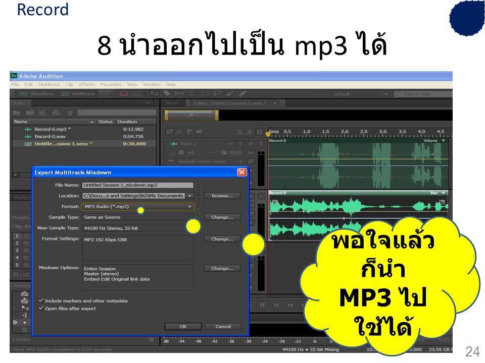 8 นำออกไปเป็น mp3 ได้ พอใจแล้ว ก็นำ MP3 ไป ใช้ได้ 24 Record