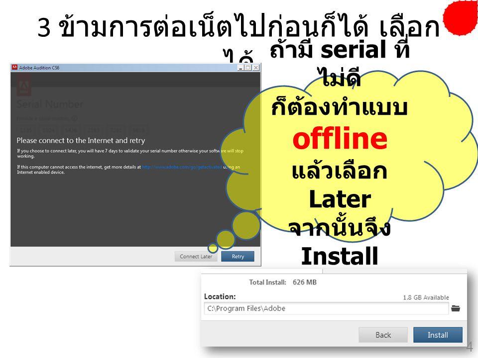 3 ข้ามการต่อเน็ตไปก่อนก็ได้ เลือก ได้ ถ้ามี serial ที่ ไม่ดี ก็ต้องทำแบบ offline แล้วเลือก Later จากนั้นจึง Install 4