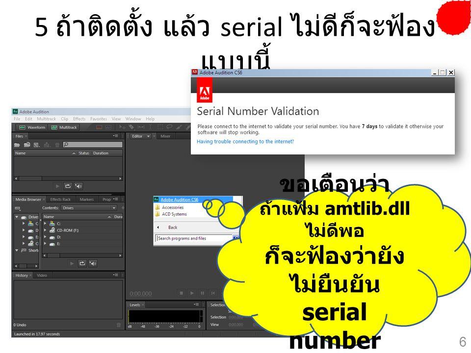 5 ถ้าติดตั้ง แล้ว serial ไม่ดีก็จะฟ้อง แบบนี้ ขอเตือนว่า ถ้าแฟ้ม amtlib.dll ไม่ดีพอ ก็จะฟ้องว่ายัง ไม่ยืนยัน serial number 6
