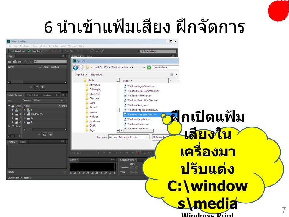 6 นำเข้าแฟ้มเสียง ฝึกจัดการ ฝึกเปิดแฟ้ม เสียงใน เครื่องมา ปรับแต่ง C:\window s\media Windows Print Complete.wav 7
