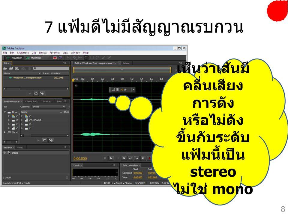 7 แฟ้มดีไม่มีสัญญาณรบกวน เห็นว่าเส้นมี คลื่นเสียง การดัง หรือไม่ดัง ขึ้นกับระดับ แฟ้มนี้เป็น stereo ไม่ใช่ mono 8