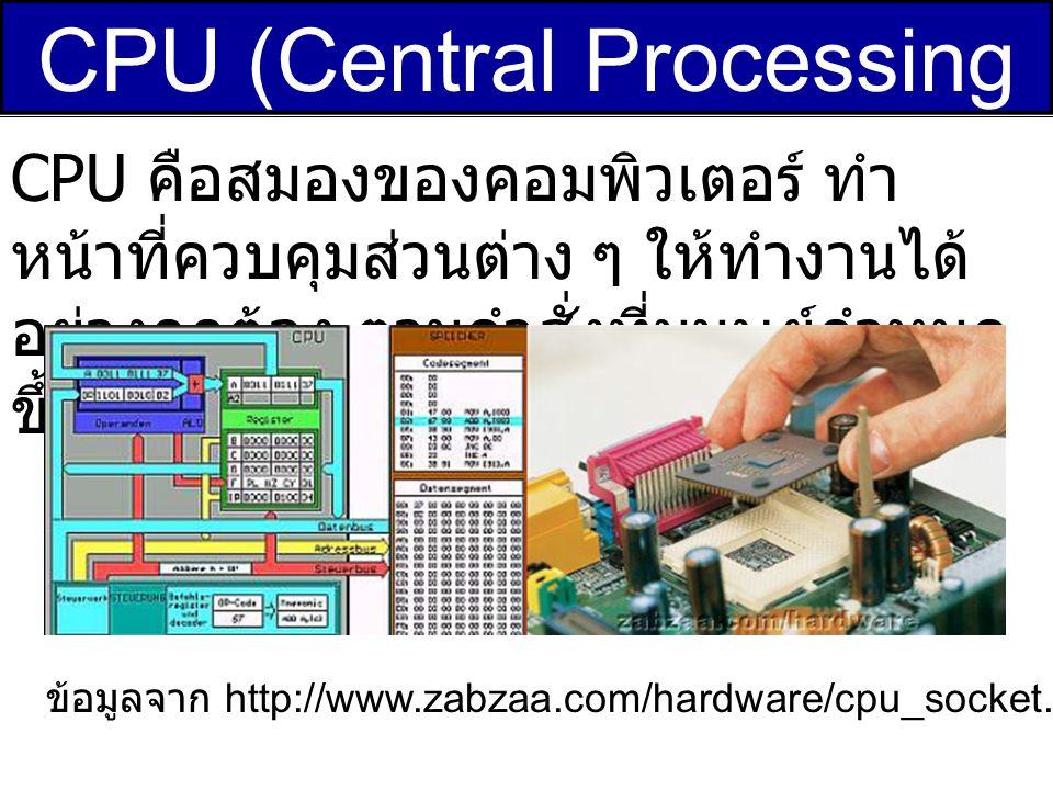CPU (Central Processing Unit) CPU คือสมองของคอมพิวเตอร์ ทำ หน้าที่ควบคุมส่วนต่าง ๆ ให้ทำงานได้ อย่างถูกต้อง ตามคำสั่งที่มนุษย์กำหนด ขึ้น ข้อมูลจาก htt