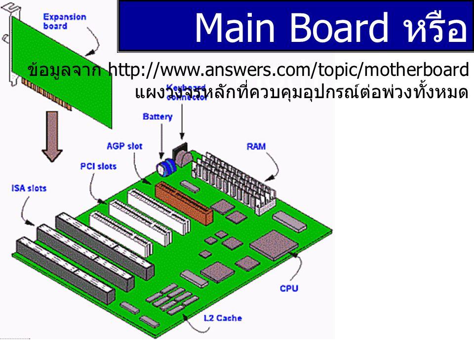 Main Board หรือ Mother Board ข้อมูลจาก http://www.answers.com/topic/motherboard แผงวงจรหลักที่ควบคุมอุปกรณ์ต่อพ่วงทั้งหมด