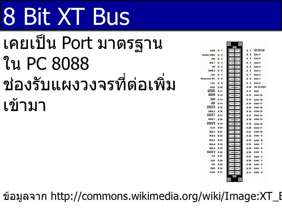 16 Bit XT Bus ข้อมูลจาก http://commons.wikimedia.org/wiki/Image:ISA_Bus_pins.png เคยเป็น Port มาตรฐาน ใน PC 8088 ช่องรับแผงวงจรที่ต่อเพิ่ม เข้ามา