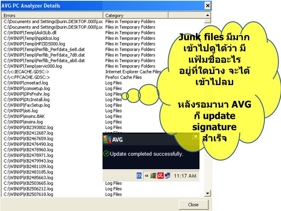 Junk files มีมาก เข้าไปดูได้ว่า มี แฟ้มชื่ออะไร อยู่ที่ใดบ้าง จะได้ เข้าไปลบ หลังรอมานา AVG ก็ update signature สำเร็จ