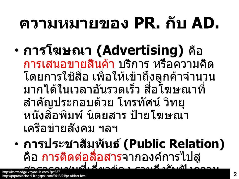 ความหมายของ PR. กับ AD. การโฆษณา (Advertising) คือ การเสนอขายสินค้า บริการ หรือความคิด โดยการใช้สื่อ เพื่อให้เข้าถึงลูกค้าจำนวน มากได้ในเวลาอันรวดเร็ว