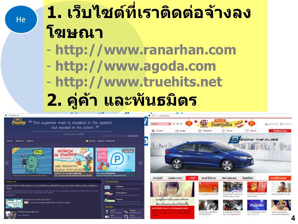 He 1. เว็บไซต์ที่เราติดต่อจ้างลง โฆษณา - http://www.ranarhan.com - http://www.agoda.com - http://www.truehits.net 2. คู่ค้า และพันธมิตร 3. บัญชีเครือข
