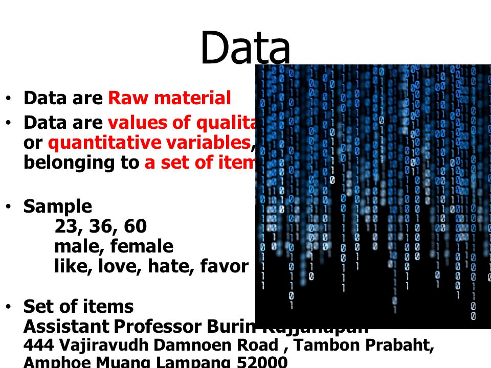 Data Data are Raw material Data are values of qualitative or quantitative variables, belonging to a set of items. Sample 23, 36, 60 male, female like,