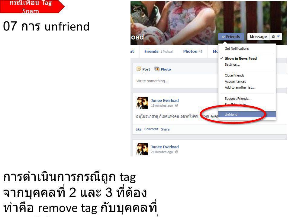 07 การ unfriend การดำเนินการกรณีถูก tag จากบุคคลที่ 2 และ 3 ที่ต้อง ทำคือ remove tag กับบุคคลที่ 3 แล้วไป unfriend กับบุคคลที่ 2 กรณีเพื่อน Tag Spam