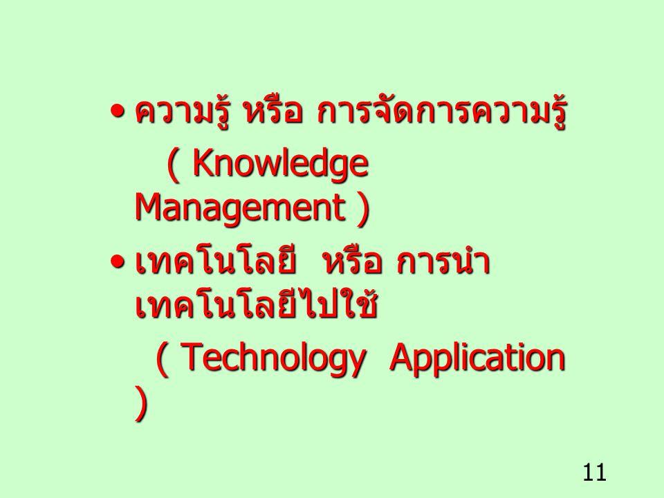 11 ความรู้ หรือ การจัดการความรู้ ความรู้ หรือ การจัดการความรู้ ( Knowledge Management ) ( Knowledge Management ) เทคโนโลยี หรือ การนำ เทคโนโลยีไปใช้ เ