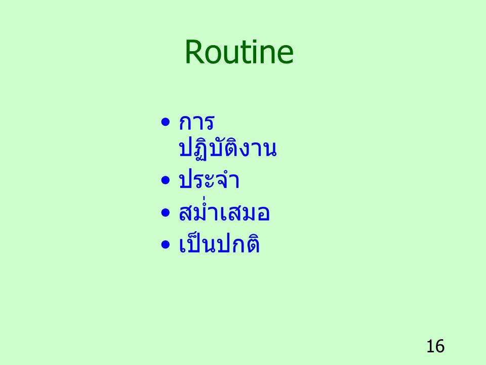 16 Routine การ ปฏิบัติงาน ประจำ สม่ำเสมอ เป็นปกติ
