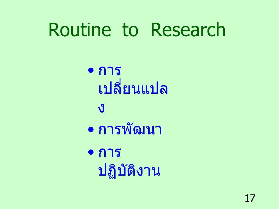 17 Routine to Research การ เปลี่ยนแปล ง การพัฒนา การ ปฏิบัติงาน