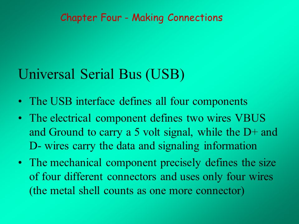 Universal Serial Bus (USB) The USB interface defines all four components The electrical component defines two wires VBUS and Ground to carry a 5 volt signal, while the D+ and D- wires carry the data and signaling information The mechanical component precisely defines the size of four different connectors and uses only four wires (the metal shell counts as one more connector) Chapter Four - Making Connections